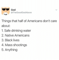 Thegoodgodabove: @TheGoodGodAbove  Things that half of Americans don't care  about  1. Safe drinking water  2. Native Americans  3. Black lives  4. Mass shootings  5. Anything