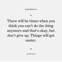 Follow @thegoodquote.co for more quotes. thegoodquote 🌻: thegoodquote.co  C0  There will be times when you  think you can't do the thing  anymore and that's okay, but  don't give up. Things will get  easier.  @positiveplants Follow @thegoodquote.co for more quotes. thegoodquote 🌻