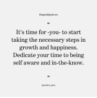 Follow @thegoodquote.co for more quotes. thegoodquote 🌻: thegoodquote.co  CK  It's time for -you-to start  taking the necessary steps in  growth and happiness.  Dedicate your time to being  self aware and in-the-know  9)  @positive plant Follow @thegoodquote.co for more quotes. thegoodquote 🌻