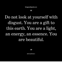 Beautiful, Energy, and Memes: thegoodquote.co  CS  Do not look at yourself with  disgust. You are a gift to  this earth. You are a light,  an energy, an essence. 1ou  are beautiful  0)  @lovelylilstars Follow @thegoodquote.co for more quotes. thegoodquote 🌻