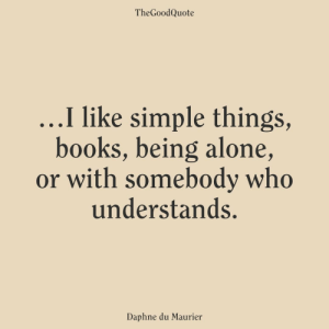 being alone: TheGoodQuote  ...I like simple things,  books, being alone,  or with somebody who  understands.  Daphne du Maurier