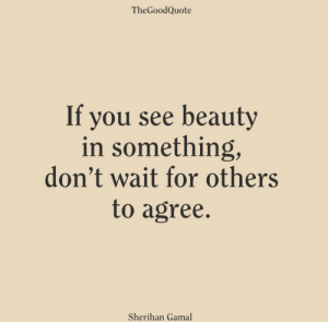 You, For, and Beauty: TheGoodQuote  If you see beauty  in something,  don't wait for others  to agree.  Sherihan Gamal