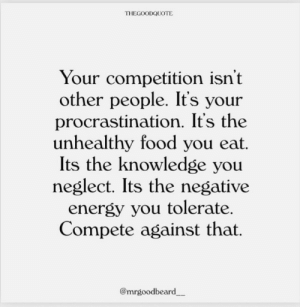 Compete: THEGOODQUOTE  Your competition isn't  other people. It's your  procrastination. It's the  unhealthy food you eat.  Its the knowledge you  neglect. Its the negative  energy you tolerate.  Compete against that.  @mrgoodbeard