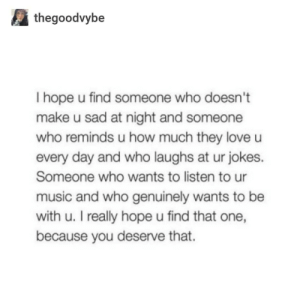 Love, Music, and Jokes: thegoodvybe  hope u find someone who doesn't  make u sad at night and someone  who reminds u how much they love  every day and who laughs at ur jokes.  Someone who wants to listen to ur  music and who genuinely wants to be  with u. I really hope u find that one,  because you deserve that. Just ended a toxic relationship of 5 years. There are some of words that are helping me stay strong.