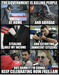 Be Like, Memes, and Home: THEGOVERNMENT IS KILLING PEOPLE  AT HOME  AND ABROAD  STEALING  HALF MY INCOME  AND EXTORTING  INNOCENT CITIZENS  BUT DAMN IT I'M GONNA  KEEP CELEBRATING HOW FREEIAM 'Muricans be like..  Follow us for more: MNN