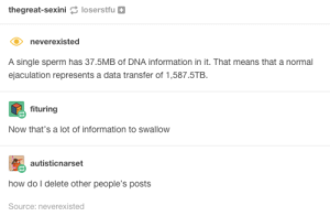 Omg, Tumblr, and Http: thegreat-sexini loserstfu+  neverexisted  A single sperm has 37.5MB of DNA information in it. That means that a normal  ejaculation represents a data transfer of 1,587.5TB.  fituring  Now that's a lot of information to swallow  autisticnarset  how do I delete other people's posts  Source: neverexisted Get out.omg-humor.tumblr.com