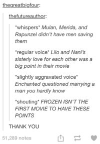 Frozen, Love, and Movies: thegreatbigfour:  thefutureauthor:  *whispers' Mulan, Merida, and  Rapunzel didn't have men saving  them  *regular voice Lilo and Nani's  sisterly love for each other was a  big point in their movie  'slightly aggravated voice  Enchanted questioned marrying a  man you hardly know  'shouting FROZEN ISN'T THE  FIRST MOVIE TO HAVE THESE  POINTS  THANK YOU  51,289 notes