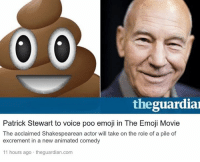 Emoji, Emojis, and Dank Memes: theguardia  Patrick Stewart to voice poo emoji in The Emoji Movie  The acclaimed Shakespearean actor will take on the role of a pile of  excrement in a new animated comedy  11 hours ago theguardian.com