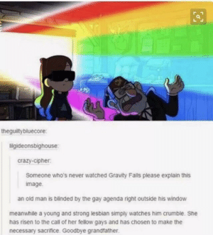 Crazy, Old Man, and Gravity: theguiltybluecore:  ligideonsbighouse  crazy-cipher  Someone who's never watched Gravity Falls please explain this  image  an old man is blinded by the gay agenda right outside his window  meanwhile a young and strong lesbian simply watches him crumble. She  has risen to the call of her fellow gays and has chosen to make the  necessary sacrifice. Goodbye grandfather Agent M, your mission is complete.