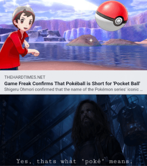 "My friend's OC: THEHARDTIMES.NET  Game Freak Confirms That Pokéball is Short for 'Pocket Ball'  Shigeru Ohmori confirmed that the name of the Pokémon series' iconic .  Yes, thats what "" poké"" means My friend's OC"