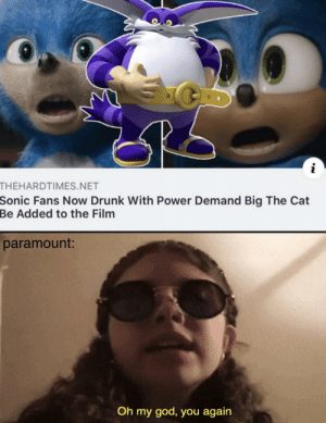 sonic had a huge glowup via /r/memes https://ift.tt/2CGRkIB: THEHARDTIMES.NET  Sonic Fans Now Drunk With Power Demand Big The Cat  Be Added to the Film  paramount:  Oh my god, you again sonic had a huge glowup via /r/memes https://ift.tt/2CGRkIB