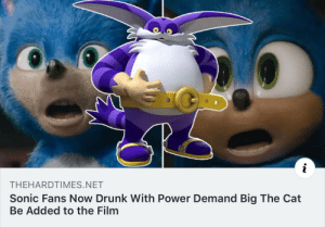 me irl: THEHARDTIMES.NET  Sonic Fans Now Drunk With Power Demand Big The Cat  Be Added to the Film me irl