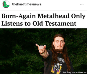 Music, Tumblr, and Blog: thehardtimesnews  Born-Again Metalhead Only  Listens to Old Testament  Full Story: thehardtimes.net hardtimesnews:FULL STORY HERE