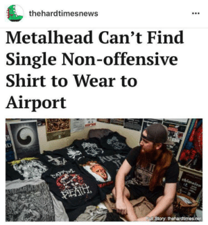 """News, Shit, and Tumblr: thehardtimesnews  Metalhead Can't Find  Single Non-offensive  Shirt to Wear to  Airport  ull Story: thehardtimes.net hardtimesnews:    """"I don't get easily offended. But the TSA people are really uptight about shit like this.""""  FULL STORY HERE"""