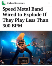 Wired, Dank Memes, and Speed: thehardtimesnews  Speed Metal Band  Wired to Explode If  They Play Less Than  300 BPM  Full Story: thehardtimes.net