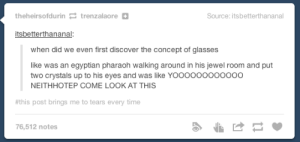 Egyptian Glassesomg-humor.tumblr.com: theheirsofdurin 2 trenzalaore E  Source: itsbetterthananal  itsbetterthananal:  when did we even first discover the concept of glasses  like was an egyptian pharaoh walking around in his jewel room and put  two crystals up to his eyes and was like YOO0000000000  NEITHHOTEP COME LOOK AT THIS  #this post brings me to tears every time  76,512 notes Egyptian Glassesomg-humor.tumblr.com