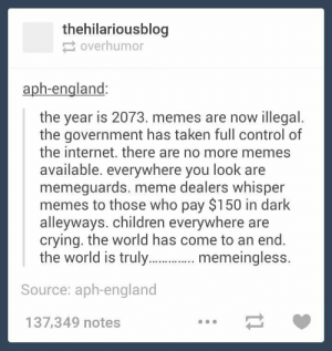 Memesomg-humor.tumblr.com: thehilariousblog  2 overhumor  aph-england:  the year is 2073. memes are now illegal.  the government has taken full control of  the internet. there are no more memes  available. everywhere you look are  memeguards. meme dealers whisper  memes to those who pay $150 in dark  alleyways. children everywhere are  crying. the world has come to an end.  the world is truly. . memeingless.  Source: aph-england  137,349 notes Memesomg-humor.tumblr.com