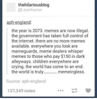 Oh.. :(: thehilariousblog  over humor  aph-england  the year is 2073. memes are now illegal.  the government has taken full control of  the internet. there are no more memes  available. everywhere you look are  memeguards. meme dealers whisper  memes to those who pay $150 in dark  alleyways. children everywhere are  crying. the world has come to an end.  the world is truly  memeingless.  Source: aph-england  137,349 notes Oh.. :(