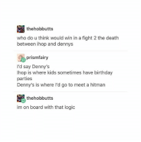 noah fence but if ur one of those ppl who wanna fuck murderers like those dudes from the columbine shooting,,, give me ur @ so i can block u thnks: thehobbutts  who do u think would win in a fight 2 the death  between ihop and dennys  prismfairy  I'd say Denny's  lhop is where kids sometimes have birthday  parties  Denny's is where l'd go to meet a hitman  thehobbutts  im on board with that logic noah fence but if ur one of those ppl who wanna fuck murderers like those dudes from the columbine shooting,,, give me ur @ so i can block u thnks