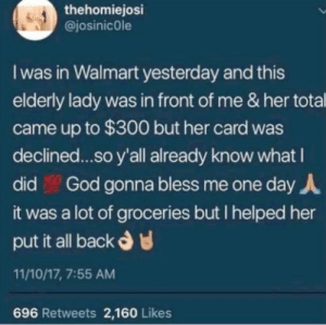 me irl: thehomiejosi  @josinicole  I was in Walmart yesterday and this  elderly lady was in front of me & her total  came up to $300 but her card was  declined...so y'all already know what I  God gonna bless me one day A  did  it was a lot of groceries but I helped her  put it all back d  11/10/17, 7:55 AM  696 Retweets 2,160 Likes me irl
