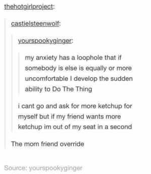 True, Anxiety, and Ability: thehotgirlproject:  castielsteenwolf:  yourspookyginger  my anxiety has a loophole that if  somebody is else is equally or more  uncomfortable l develop the sudden  ability to Do The Thing  i cant go and ask for more ketchup for  myself but if my friend wants more  ketchup im out of my seat in a second  The mom friend override  Source: yourspookyginger Very true.
