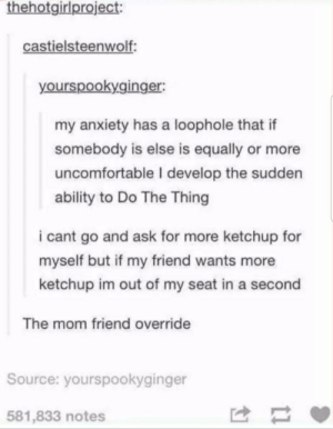 Anxiety, Ability, and MeIRL: thehotgirlproject:  castielsteenwolf  yourspookyginger:  my anxiety has a loophole that if  somebody is else is equally or more  uncomfortable I develop the sudden  ability to Do The Thing  i cant go and ask for more ketchup for  myself but if my friend wants more  ketchup im out of my seat in a second  The mom friend override  Source: yourspookyginger  581,833 notes meirl
