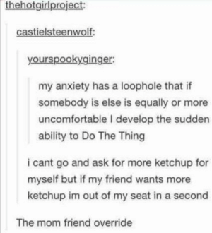 Friends, Anxiety, and Ability: thehotgirlproject:  castielsteenwolf:  yourspookyginger:  my anxiety has a loophole that if  somebody is else is equally or more  uncomfortable I develop the sudden  ability to Do The Thing  i cant go and ask for more ketchup for  myself but if my friend wants more  ketchup im out of my seat in a second  The mom friend override Any mom friends here?