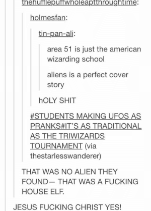 "Ali, Ayy LMAO, and Elf: thehufflepuffwholeaptthroughtime:  holmesfan:  tin-pan-ali:  area 51 is just the american  wizarding school  aliens is a perfect cover  story  hOLY SHIT  #STUDENTS MAKING UFOS AS  PRANKS#IT'S AS TRADITIONAL  AS THE TRIWIZARDS  TOURNAMENT (via  thestarlesswanderer)  THAT WAS NO ALIEN THEY  FOUND  THAT WAS A FUCKING  HOUSE ELF.  JESUS FUCKING CHRIST YES! ""ayy lmao"" - Dobby, probably"