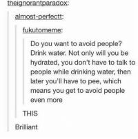 Drinking, Head, and Ironic: theignorantparadox:  almost-perfectt:  fukutomeme  Do you want to avoid people?  Drink water. Not only will you be  hydrated, you don't have to talk to  people while drinking water, then  later you'll have to pee, which  means you get to avoid people  even more  THIS  Brilliant I know this is super tacky and probably gross liking in practice but I kinda want to wall paper my roof to look like the sky with clouds and shit like in day time and then get green flooring ( and like my room pieces would go with it like ) I don't know I just really like the idea in my head tell me if it's a good idea or not or any suggestions on what else to do