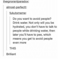 mmmmm, earth juice - Max textpost textposts: theignorantparadox:  almost-perfectt:  fukutomeme  Do you want to avoid people?  Drink water. Not only will you be  hydrated, you don't have to talk to  people while drinking water, then  later you'll have to pee, which  means you get to avoid people  even more  THIS  Brilliant mmmmm, earth juice - Max textpost textposts