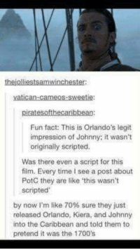 Memes, Orlando, and Time: theiolliestsamwinchester  vatican-cameos sweetie:  piratesofthecaribbean:  Fun fact: This is Orlando's legit  impression of Johnny; it wasn't  originally scripted.  Was there even a script for this  film. Every time I see a post about  PotC they are like this wasn't  scripted'  by now I'm like 70% sure they just  released Orlando, Kiera, and Johnny  into the Caribbean and told them to  pretend it was the 1700's