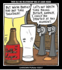 Their ale-ing relationship was at lagar-heads. #UnKNOWN_PUNster: THEIR ALE-ING RELATIONSHIP WAS AT LAGAR-HEADS  BUT WEVE BARLEY LET'S NOT WASTE  HAD ANY TIME  TOGETHER!  B티 NG  TIME  BITTER, AMBER.  L CoULD BE  DRAFTED AT ANy  MOMENT  6/27  02015 Scott Hilburn Distributed by Universal Ucick  UnKNOWN PUNster @2017 Their ale-ing relationship was at lagar-heads. #UnKNOWN_PUNster