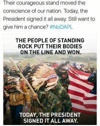 Standing Rock: Their courageous stand moved the  conscience of our nation. Today, the  President signed it all away Still want to  give him a chance?  #NoDAPL  THE PEOPLE OF STANDING  ROCK PUT THEIR BODIES  ON THE LINE AND WON.  TODAY, THE PRESIDENT  SIGNED IT ALL AWAY.