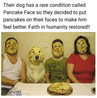I'm glad Pancake Face doggo is happy 😄 Follow @some_bull_ish 👈 for more: Their dog has a rare condition called  Pancake Face so they decided to put  pancakes on their faces to make him  feel better. Faith in humanity restored!!  ome bull ish I'm glad Pancake Face doggo is happy 😄 Follow @some_bull_ish 👈 for more