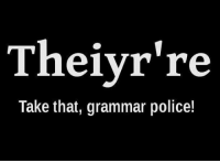 <p>For All The Annoying Grammar People.</p>: Theiyr're  Take that, grammar police! <p>For All The Annoying Grammar People.</p>