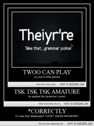 *Correctlyhttp://omg-humor.tumblr.com: Theiyr're  Take that, grammar police!  TWOO CAN PLAY  at your're little games  TASTE OF AWESOME.COM  Like this? Youll hate  TSK TSK TSK AMATURE  he spelled the 'grammar' corect.  TASTE OFAWESOME.COM  Hitler hated this site too  *CORRECTLY  Or was that deliberate? I DON'T KNOW ANYMORE!!  TASTE OF AWESOME.COM  The #2 most addicting site *Correctlyhttp://omg-humor.tumblr.com