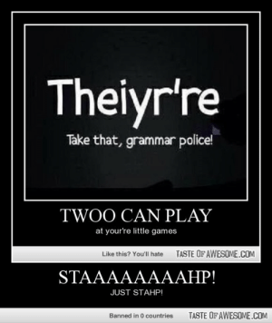 Staaaaaaaahp!http://omg-humor.tumblr.com: Theiyr're  Take that, grammar police!  TWOO CAN PLAY  at your're little games  TASTE OFAWESOME.COM  Like this? You'll hate  STAAAAAAААНР!  JUST STAHP!  TASTE OF AWESOME.COM  Banned in 0 countries Staaaaaaaahp!http://omg-humor.tumblr.com