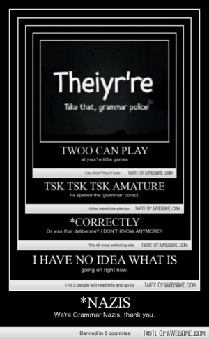 *nazishttp://omg-humor.tumblr.com: Theiyr're  Take that, grammar police!  TWOO CAN PLAY  at yourre little games  TASTE OFAWESOME.COM  Like this? You'l hate  TSK TSK TSK AMATURE  he spelled the 'grammar' corect.  TASTE OPAWESOME.COM  Htler hated this eite too  *CORRECTLY  Or was that deliberate? I DON'T KNOW ANYMORE!!  TASTE OFAWESOME.COM  The #2 most addicting site  I HAVE NO IDEA WHAT IS  going on right now.  1 in 3 people will read this and go to  TASTE OF AWESOME.COM  *NAZIS  We're Grammar Nazis, thank you.  TASTE OF AWESOME.COM  Banned in 0 countries *nazishttp://omg-humor.tumblr.com