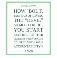 "@THEJALANSHOW  HOW 'BOUT,  THE ""DEVIL""  YOU START  INSTEAD OF GIVING  SO MUCH CREDIT,  MAKING BETTER  DECISIONS WITH YOUR LIFE  COUPLED WITH SOME  ACCOUNTABILITY?  -J ALAN thejalanshow trending bet devil accountability loveself decisions takecharge itsyou life experience think freethinking consciousness religion spirituality God"