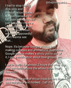 Google photos is my porn producer: @thejim  nywinks  I had to stop takin  dick pics and  masturpation videos  Notjust because Im  fat, pale ardtairy. Not  t because I have a  Ven  jus  did  use most  wametsupposedly)  ont wanna see  Nope. It's because Google p  making collages and animations. Everytinm  Google pfotos makes a shitty porno out  pecause Google  hotos kept  tirrie  priotos  it, I get a notification about how gross le  ocout how gross lam  sat in traffic foralmost 2 hours the other day  a me Ta'  nd got notifications the whole ti  too much  Unless youre one of those truck dri  saw my phone and honked Call me  vers tia Google photos is my porn producer