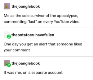 "It was me all along!: thejoanglebook  Me as the sole survivor of the apocalypse,  commenting ""last"" on every YouTube video.  thepotatoes-havefallen  One day you get an alert that someone liked  your comment  thejoanglebook  It was me, on a separate account It was me all along!"