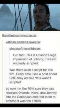 Memes, Orlando, and Time: thejolliestsamwinchester  piratesofthecaribbean:  Fun fact: This is Orlando's legit  impression of Johnny; it wasn't  originally scripted.  Was there even a script for this  film. Every time I see a post about  PotC they are like this wasn't  scripted  by now I'm like 70% sure they just  released Orlando, Kiera, and Johnny  into the Caribbean and told them to  pretend it was the 1700's