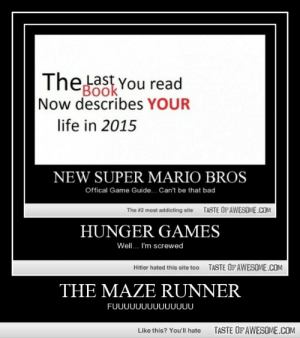 The Maze Runnerhttp://omg-humor.tumblr.com: Thelast You read  BOok  Now describes YOUR  life in 2015  NEW SUPER MARIO BROS  Offical Game Guide. Can't be that bad  TASTE OF AWESOME.COM  The #2 most addicting site  HUNGER GAMES  Well.. I'm screwed  TASTE OFAWESOME.COM  Hitler hated this site too  THE MAZE RUNNER  FUUUUUUUUUUUUUU  TASTE OF AWESOME.COM  Like this? You'll hate The Maze Runnerhttp://omg-humor.tumblr.com