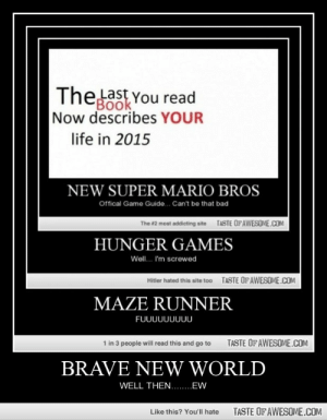 BRAVE NEW WORLDhttp://omg-humor.tumblr.com: Thelast You read  Book  Now describes YOUR  life in 2015  NEW SUPER MARIO BROS  Offical Game Guide.  Can't be that bad  TASTE OF AWESOME.COM  The #2 most addicting site  HUNGER GAMES  Well. I'm screwed  TASTE OFAWESOME.COM  Hitler hated this site too  MAZE RUNNER  FUUUUUUUUU  1 in 3 people will read this and go to  TASTE OF AWESOME.COM  BRAVE NEW WORLD  WELL THEN.. EW  TASTE OF AWESOME.COM  Like this? You'll hate BRAVE NEW WORLDhttp://omg-humor.tumblr.com