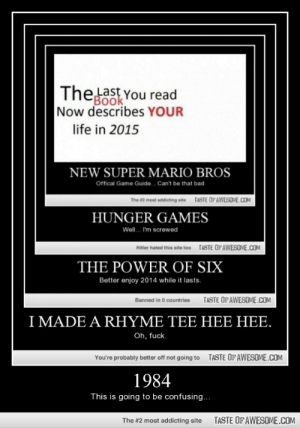1984http://omg-humor.tumblr.com: Thelast You read  Book  Now describes YOUR  life in 2015  NEW SUPER MARIO BROS  Offical Game Guide.. Can't be that bad  TASTE OPAWESOME.COM  The #2 most addicting site  HUNGER GAMES  Well. I'm screwed  TASTE OF AWESOME.COM  Hitter hated this site too  THE POWER OF SIX  Better enjoy 2014 while it lasts.  TASTE OF AWESOME.COM  Banned in 0 countries  I MADE A RHYME TEE HEE HEE.  Oh, fuck.  TASTE OF AWESOME.COM  You're probably better off not going to  1984  This is going to be confusing...  TASTE OF AWESOME.COM  The #2 most addicting site 1984http://omg-humor.tumblr.com