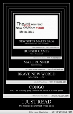 I Just Readhttp://omg-humor.tumblr.com: Thelast You read  FBook  Now describes YOUR  life in 2015  NEW SUPER MARIO BROS  Offical Game Guide.  Can't be that bad  TASTE OPAWESOME.COM  The 2 most addicting ste  HUNGER GAMES  Woll. I'm screwed  TASTE OF AWESOME.COM  Hitter hated this ate too  MAZE RUNNER  FUบบบบบบบบ  1 in 3 people will read this and go to  TASTE OPAWESOME.COM  BRAVE NEW WORLD  WELL THEN. EW  TASTE OF AWESOME.COM  Like thie? You'll hate  CONGO  Well, I am officially going to die at the hands of a silver gorilla.  TASTE OFAWESOME.COM  Hitler hated this site too  I JUST READ  the Wicked soundtrack lyrics book  TASTE OF AWESOME.COM  Hitler hated this site too I Just Readhttp://omg-humor.tumblr.com