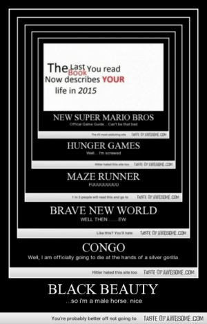 Black Beautyhttp://omg-humor.tumblr.com: Thelast You read  FBook  Now describes YOUR  life in 2015  NEW SUPER MARIO BROS  Offical Game Guide.  Can't be that bad  TASTE OPAWESOME.COM  The 2 most addicting ste  HUNGER GAMES  Woll. I'm screwed  TASTE OF AWESOME.COM  Hitter hated this ate too  MAZE RUNNER  FUบบบบบบบบ  1 in 3 people will read this and go to  TASTE OPAWESOME.COM  BRAVE NEW WORLD  WELL THEN. EW  TASTE OF AWESOME.COM  Like thie? You'll hate  CONGO  Well, I am officially going to die at the hands of a silver gorilla.  TASTE OFAWESOME.COM  Hitler hated this site too  BLACK BEAUTY  .so i'm a male horse. nice  TASTE OF AWESOME.COM  You're probably better off not going to Black Beautyhttp://omg-humor.tumblr.com