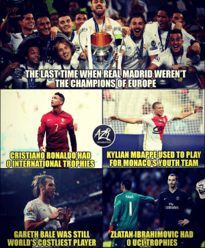 Gareth Bale, Memes, and Real Madrid: THELASTTIMEWHEN REAL MADRID WEREN'T  ORGAIZATION  CRISTIANO RONALDOHAD  UINTERNATIONALTRORH  KYLIAN MBAPPEUSED TO PLAY  FOR MONACOİSYOUTH TEAM  Fly  Emirates  GARETH BALE WAS STILL ZLATAN IBRAHIMOVIC HAD  WORLD'S COSTLIEST PLAYEROUCLTROPHIES 1000 days as Champions! 👑 ⠀⠀⠀⠀⠀⠀⠀⠀⠀⠀⠀ (📸 @azrorganization)