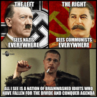 Anyone else see it like this?  Learn More: http://bit.ly/2supR6R Join us: The Free Thought Project: THELEFT  THE RIGHT  SEES NAZIS  SEES COMMUNISTS  WHEREEVERYWHERE  The Free Thought  ALL I SEE IS A NATION OF BRAINWASHED IDIOTS WHO  HAVE FALLEN FOR THE DIVIDE AND CONQUER AGENDA Anyone else see it like this?  Learn More: http://bit.ly/2supR6R Join us: The Free Thought Project