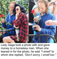 "Wholesome level Max: @THELIONLA  Lady Gaga took a photo with and gave  money to a homeless man. When she  leaned in for the photo, he said ""I smell"" to  which she replied, ""Don't worry, I smell too."" Wholesome level Max"